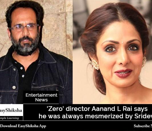 'Zero' director Aanand L Rai says he was always mesmerized by Sridevi