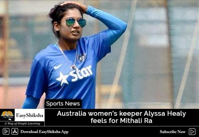 Australia women's keeper Alyssa Healy feels for Mithali Raj
